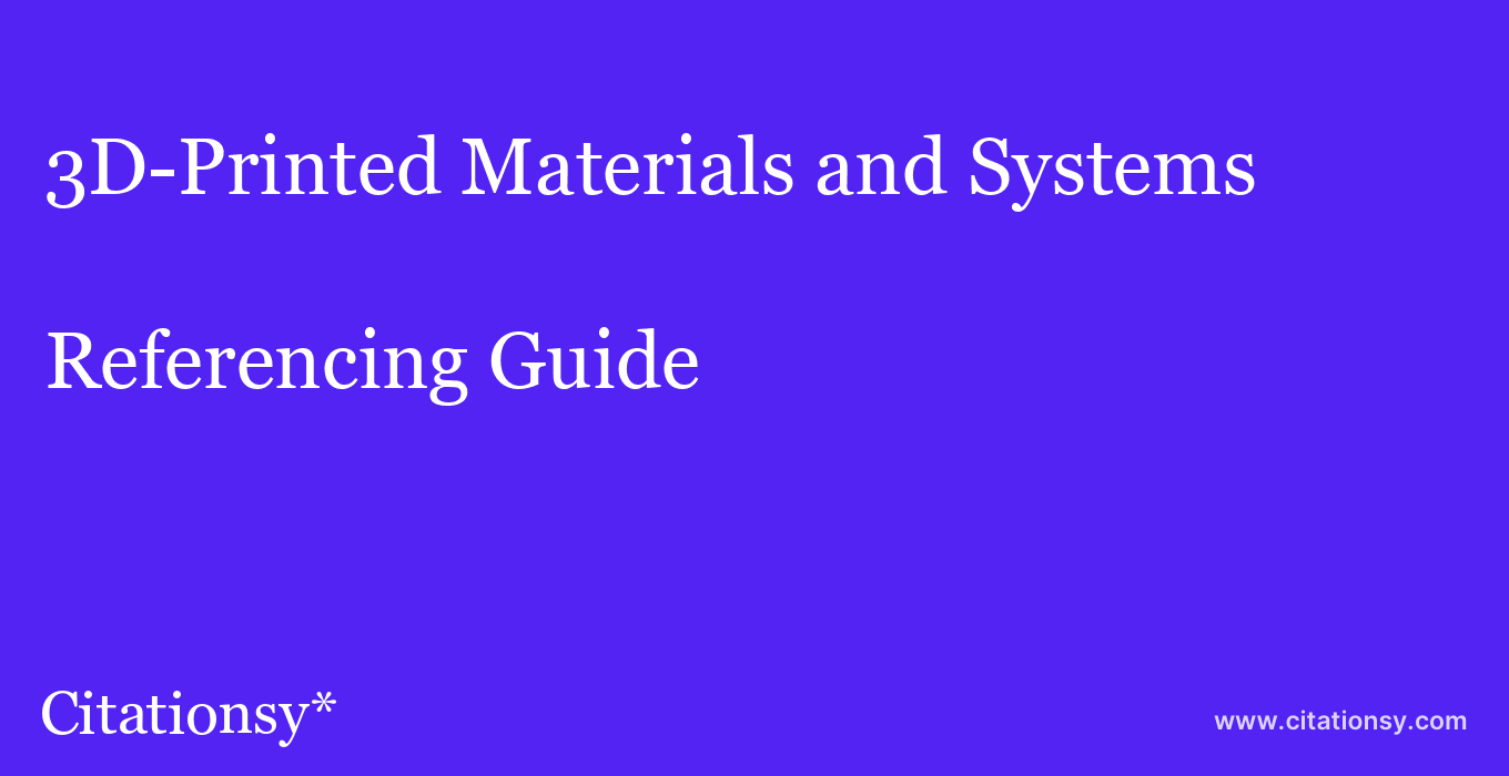 cite 3D-Printed Materials and Systems  — Referencing Guide