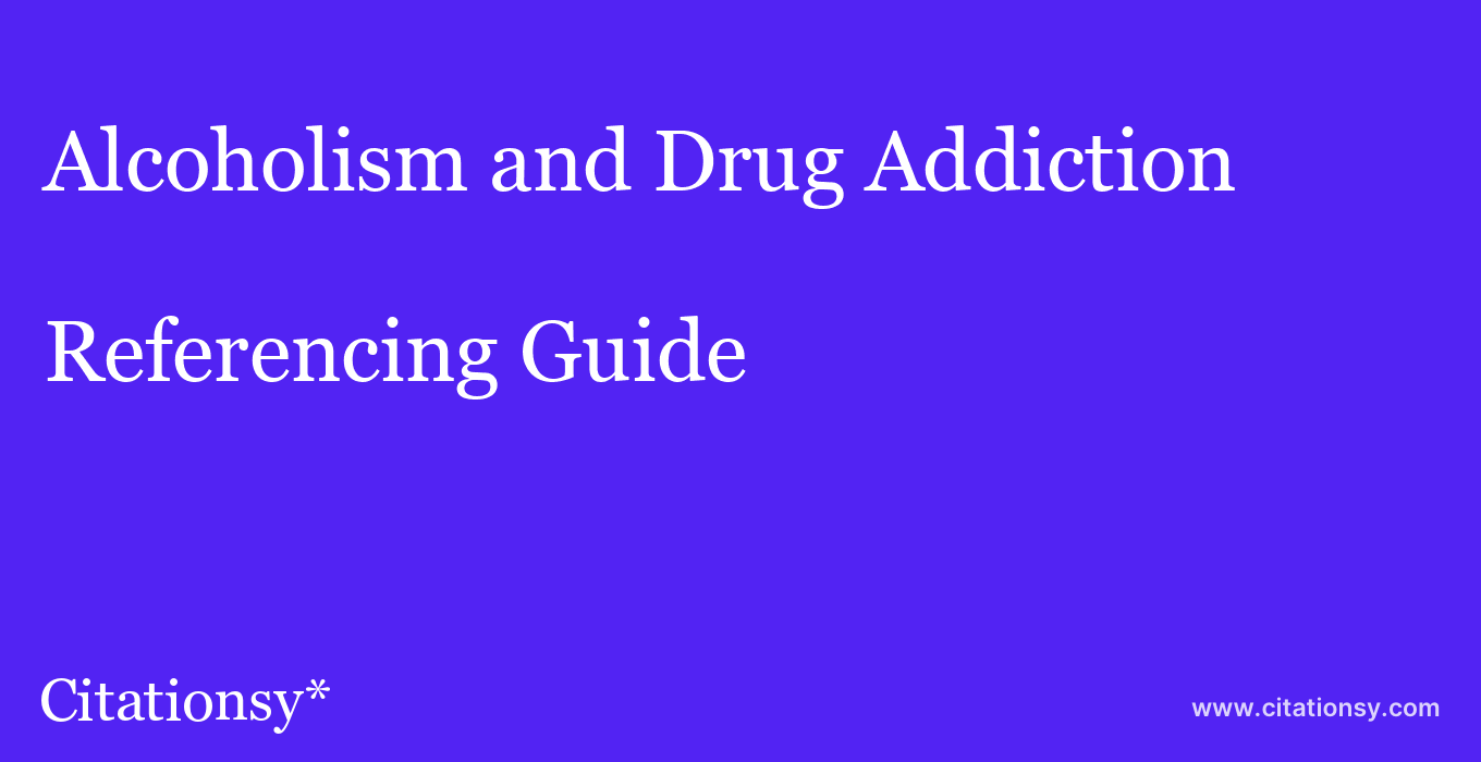 cite Alcoholism and Drug Addiction  — Referencing Guide