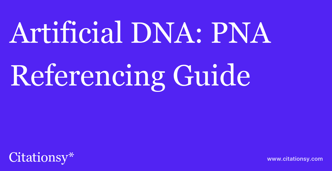 cite Artificial DNA: PNA & XNA  — Referencing Guide