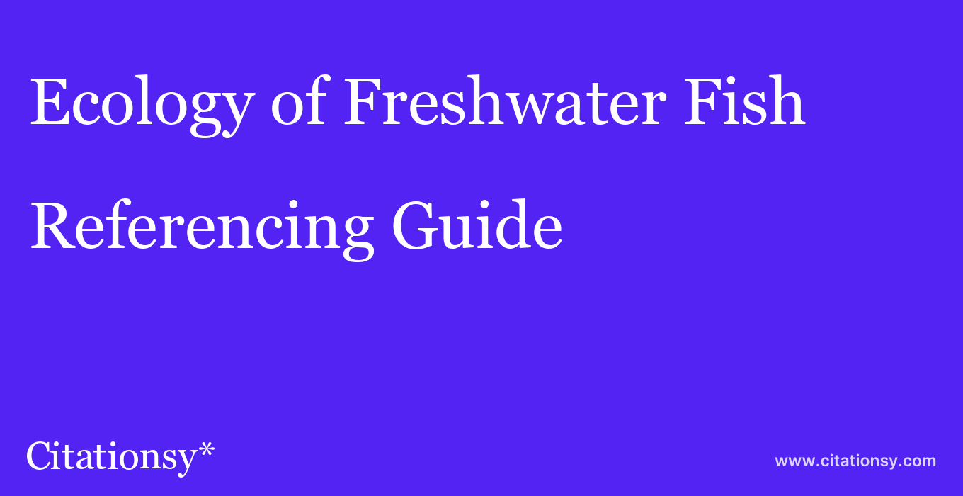 cite Ecology of Freshwater Fish  — Referencing Guide