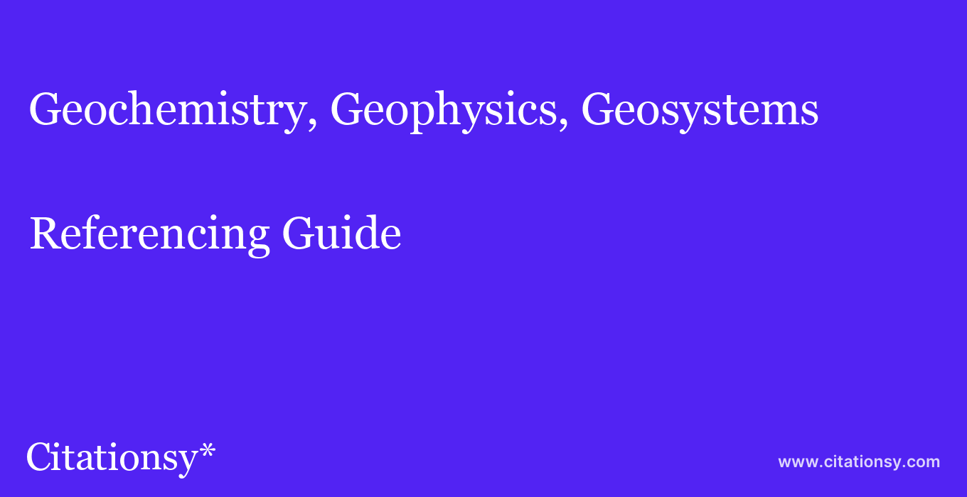 cite Geochemistry, Geophysics, Geosystems  — Referencing Guide