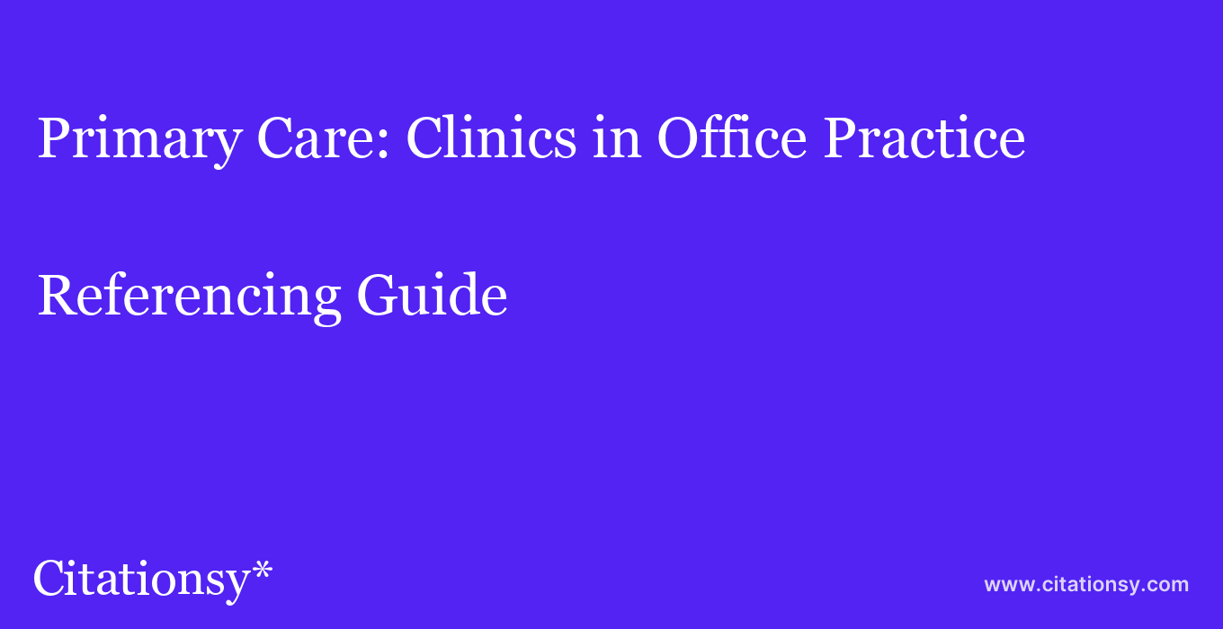 cite Primary Care: Clinics in Office Practice  — Referencing Guide
